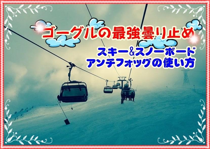 ゴーグル 曇り止め スキー スノボ アンチフォッグ 使い方 検証 効果 スノーボード